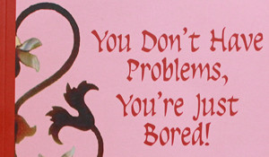 You Don't Have Problems, You're Just Bored!